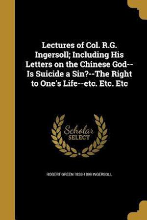 Bog, paperback Lectures of Col. R.G. Ingersoll; Including His Letters on the Chinese God--Is Suicide a Sin?--The Right to One's Life--Etc. Etc. Etc af Robert Green 1833-1899 Ingersoll