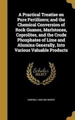 A   Practical Treatise on Pure Fertilizers; And the Chemical Conversion of Rock Guanos, Marlstones, Coprolites, and the Crude Phosphates of Lime and A af Campbell 1820-1897 Morfit