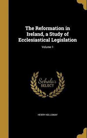 Bog, hardback The Reformation in Ireland, a Study of Ecclesiastical Legislation; Volume 1 af Henry Holloway