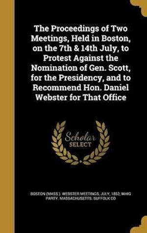 Bog, hardback The Proceedings of Two Meetings, Held in Boston, on the 7th & 14th July, to Protest Against the Nomination of Gen. Scott, for the Presidency, and to R