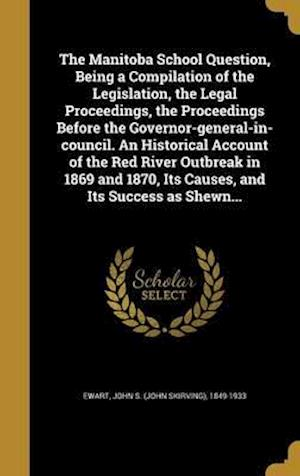 Bog, hardback The Manitoba School Question, Being a Compilation of the Legislation, the Legal Proceedings, the Proceedings Before the Governor-General-In-Council. a