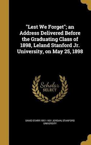 Bog, hardback Lest We Forget; An Address Delivered Before the Graduating Class of 1898, Leland Stanford Jr. University, on May 25, 1898 af David Starr 1851-1931 Jordan