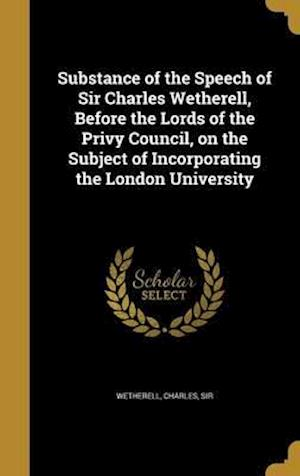 Bog, hardback Substance of the Speech of Sir Charles Wetherell, Before the Lords of the Privy Council, on the Subject of Incorporating the London University