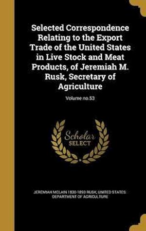 Bog, hardback Selected Correspondence Relating to the Export Trade of the United States in Live Stock and Meat Products, of Jeremiah M. Rusk, Secretary of Agricultu af Jeremiah McLain 1830-1893 Rusk