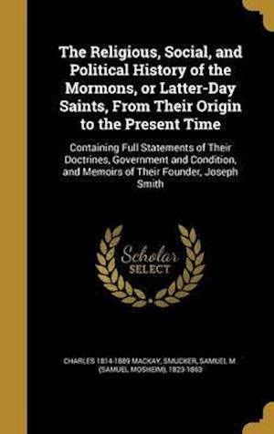 Bog, hardback The Religious, Social, and Political History of the Mormons, or Latter-Day Saints, from Their Origin to the Present Time af Charles 1814-1889 MacKay