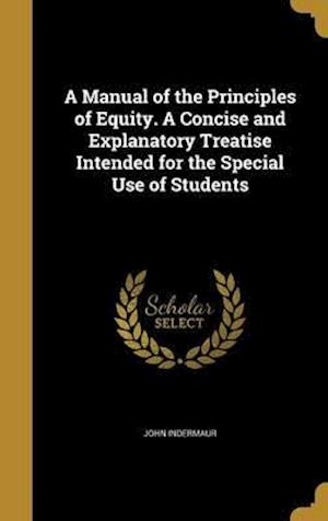Bog, hardback A Manual of the Principles of Equity. a Concise and Explanatory Treatise Intended for the Special Use of Students af John Indermaur