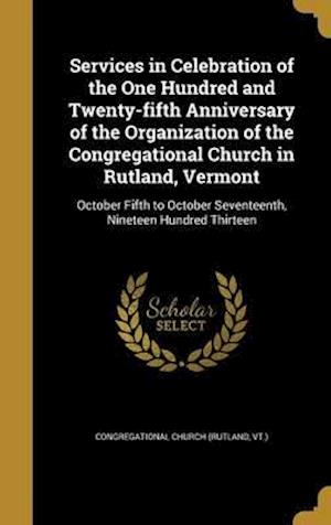 Bog, hardback Services in Celebration of the One Hundred and Twenty-Fifth Anniversary of the Organization of the Congregational Church in Rutland, Vermont