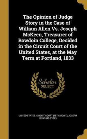Bog, hardback The Opinion of Judge Story in the Case of William Allen vs. Joseph McKeen, Treasurer of Bowdoin College, Decided in the Circuit Court of the United St af Joseph 1779-1845 Story