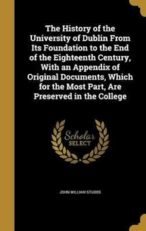 Bog, hardback The History of the University of Dublin from Its Foundation to the End of the Eighteenth Century, with an Appendix of Original Documents, Which for th af John William Stubbs