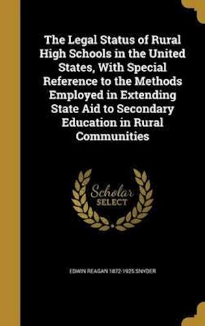 Bog, hardback The Legal Status of Rural High Schools in the United States, with Special Reference to the Methods Employed in Extending State Aid to Secondary Educat af Edwin Reagan 1872-1925 Snyder