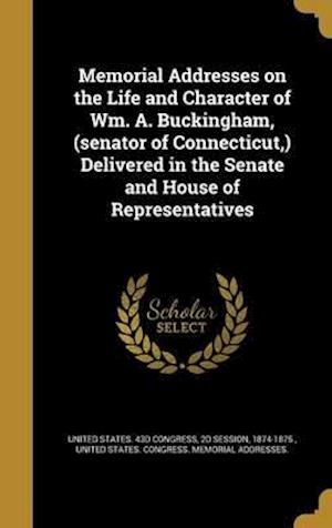 Bog, hardback Memorial Addresses on the Life and Character of Wm. A. Buckingham, (Senator of Connecticut, ) Delivered in the Senate and House of Representatives