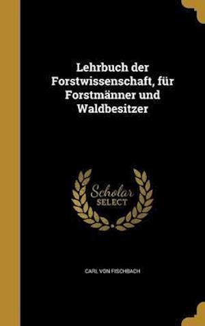 Bog, hardback Lehrbuch Der Forstwissenschaft, Fur Forstmanner Und Waldbesitzer af Carl Von Fischbach