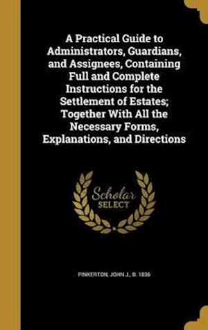 Bog, hardback A   Practical Guide to Administrators, Guardians, and Assignees, Containing Full and Complete Instructions for the Settlement of Estates; Together wit