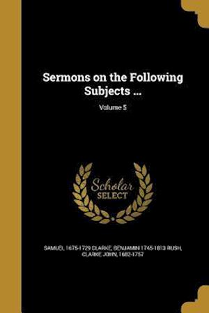 Bog, paperback Sermons on the Following Subjects ...; Volume 5 af Samuel 1675-1729 Clarke, Benjamin 1745-1813 Rush