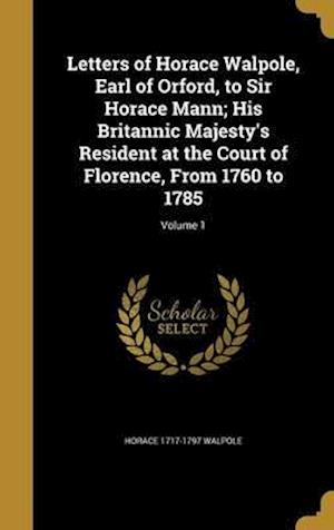 Bog, hardback Letters of Horace Walpole, Earl of Orford, to Sir Horace Mann; His Britannic Majesty's Resident at the Court of Florence, from 1760 to 1785; Volume 1 af Horace 1717-1797 Walpole