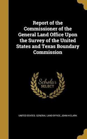 Bog, hardback Report of the Commissioner of the General Land Office Upon the Survey of the United States and Texas Boundary Commission af John H. Clark