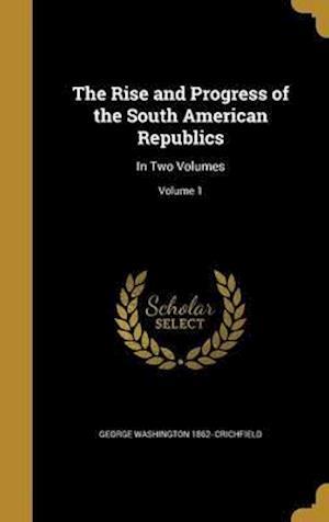Bog, hardback The Rise and Progress of the South American Republics af George Washington 1862- Crichfield