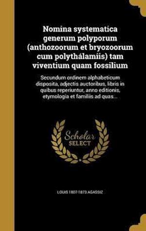 Bog, hardback Nomina Systematica Generum Polyporum (Anthozoorum Et Bryozoorum Cum Polythalamiis) Tam Viventium Quam Fossilium af Louis 1807-1873 Agassiz