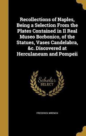 Bog, hardback Recollections of Naples, Being a Selection from the Plates Contained in Il Real Museo Borbonico, of the Statues, Vases Candelabra, &C. Discovered at H af Frederick Wrench