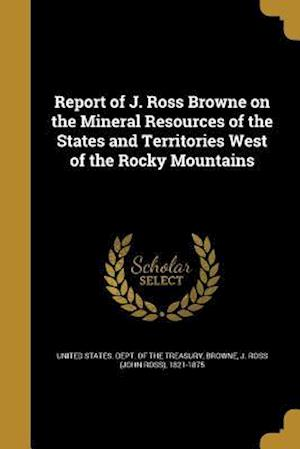 Bog, paperback Report of J. Ross Browne on the Mineral Resources of the States and Territories West of the Rocky Mountains