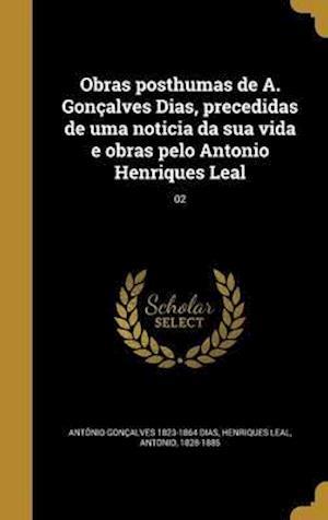 Obras Posthumas de A. Goncalves Dias, Precedidas de Uma Noticia Da Sua Vida E Obras Pelo Antonio Henriques Leal; 02 af Antonio Goncalves 1823-1864 Dias