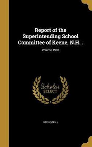 Bog, hardback Report of the Superintending School Committee of Keene, N.H. .; Volume 1903