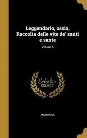 Bog, hardback Leggendario, Ossia, Raccolta Delle Vite de' Santi E Sante; Volume 5