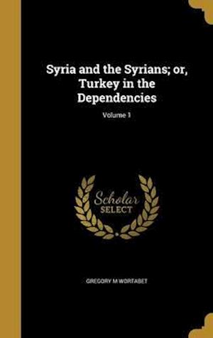 Bog, hardback Syria and the Syrians; Or, Turkey in the Dependencies; Volume 1 af Gregory M. Wortabet