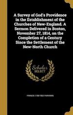 A   Survey of God's Providence in the Establishment of the Churches of New-England. a Sermon Delivered in Boston, November 27, 1814, on the Completion af Francis 1788-1852 Parkman