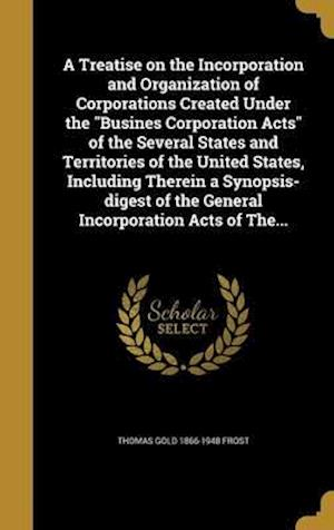 Bog, hardback A   Treatise on the Incorporation and Organization of Corporations Created Under the Busines Corporation Acts of the Several States and Territories of af Thomas Gold 1866-1948 Frost