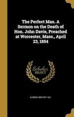 The Perfect Man. a Sermon on the Death of Hon. John Davis, Preached at Worcester, Mass., April 23, 1854 af Alonzo 1800-1871 Hill