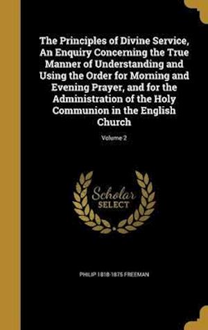 Bog, hardback The Principles of Divine Service, an Enquiry Concerning the True Manner of Understanding and Using the Order for Morning and Evening Prayer, and for t af Philip 1818-1875 Freeman