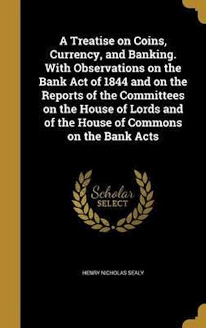 Bog, hardback A   Treatise on Coins, Currency, and Banking. with Observations on the Bank Act of 1844 and on the Reports of the Committees on the House of Lords and af Henry Nicholas Sealy