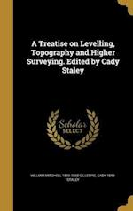 A Treatise on Levelling, Topography and Higher Surveying. Edited by Cady Staley af Cady 1840- Staley, William Mitchell 1816-1868 Gillespie