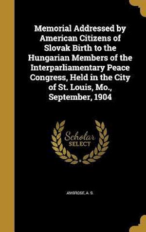 Bog, hardback Memorial Addressed by American Citizens of Slovak Birth to the Hungarian Members of the Interparliamentary Peace Congress, Held in the City of St. Lou