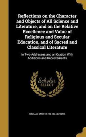 Reflections on the Character and Objects of All Science and Literature, and on the Relative Excellence and Value of Religious and Secular Education, a af Thomas Smith 1786-1834 Grimke
