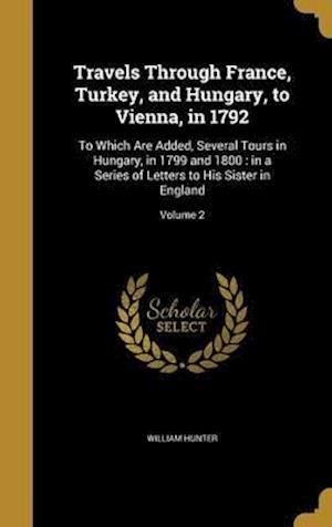 Bog, hardback Travels Through France, Turkey, and Hungary, to Vienna, in 1792 af William Hunter