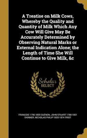 Bog, hardback A   Treatise on Milk Cows, Whereby the Quality and Quantity of Milk Which Any Cow Will Give May Be Accurately Determined by Observing Natural Marks or af Nicholas Philip 1800-1874 Trist, John Stuart 1788-1851 Skinner, Francois 1796-1855 Guenon