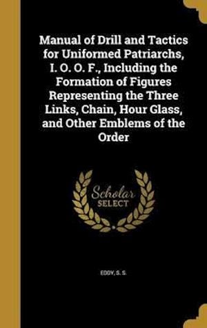 Bog, hardback Manual of Drill and Tactics for Uniformed Patriarchs, I. O. O. F., Including the Formation of Figures Representing the Three Links, Chain, Hour Glass,