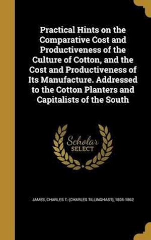 Bog, hardback Practical Hints on the Comparative Cost and Productiveness of the Culture of Cotton, and the Cost and Productiveness of Its Manufacture. Addressed to