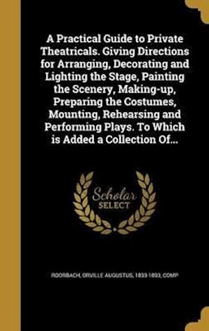 Bog, hardback A   Practical Guide to Private Theatricals. Giving Directions for Arranging, Decorating and Lighting the Stage, Painting the Scenery, Making-Up, Prepa