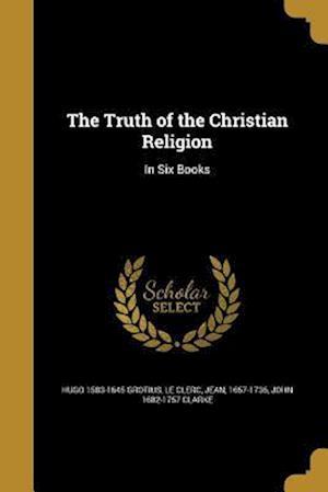 Bog, paperback The Truth of the Christian Religion af John 1682-1757 Clarke, Hugo 1583-1645 Grotius