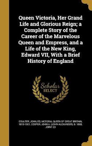 Bog, hardback Queen Victoria, Her Grand Life and Glorious Reign; A Complete Story of the Career of the Marvelous Queen and Empress, and a Life of the New King, Edwa