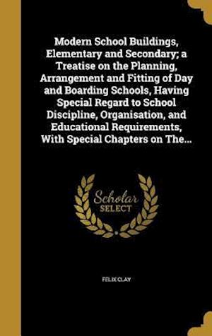Bog, hardback Modern School Buildings, Elementary and Secondary; A Treatise on the Planning, Arrangement and Fitting of Day and Boarding Schools, Having Special Reg af Felix Clay