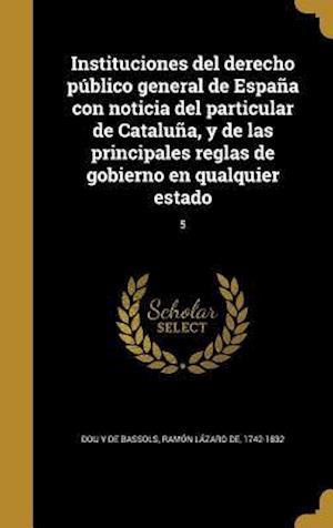 Bog, hardback Instituciones del Derecho Publico General de Espana Con Noticia del Particular de Cataluna, y de Las Principales Reglas de Gobierno En Qualquier Estad