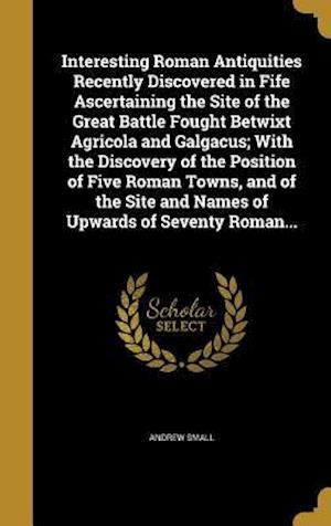 Bog, hardback Interesting Roman Antiquities Recently Discovered in Fife Ascertaining the Site of the Great Battle Fought Betwixt Agricola and Galgacus; With the Dis af Andrew Small
