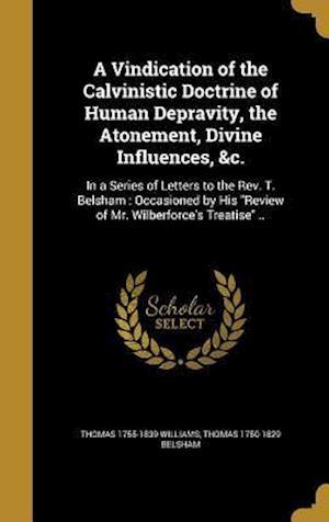 A   Vindication of the Calvinistic Doctrine of Human Depravity, the Atonement, Divine Influences, &C. af Thomas 1755-1839 Williams, Thomas 1750-1829 Belsham