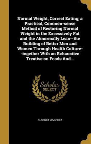 Bog, hardback Normal Weight, Correct Eating; A Practical, Common-Sense Method of Restoring Normal Weight in the Excessively Fat and the Abnormally Lean--The Buildin af Al Modey Loughney