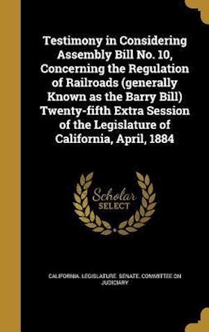 Bog, hardback Testimony in Considering Assembly Bill No. 10, Concerning the Regulation of Railroads (Generally Known as the Barry Bill) Twenty-Fifth Extra Session o