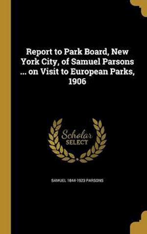 Report to Park Board, New York City, of Samuel Parsons ... on Visit to European Parks, 1906 af Samuel 1844-1923 Parsons